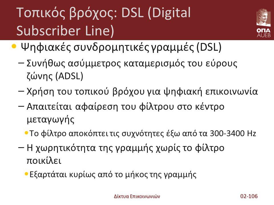 Δίκτυα Επικοινωνιών Τοπικός βρόχος: DSL (Digital Subscriber Line) Ψηφιακές συνδρομητικές γραμμές (DSL) – Συνήθως ασύμμετρος καταμερισμός του εύρους ζώνης (ADSL) – Χρήση του τοπικού βρόχου για ψηφιακή επικοινωνία – Απαιτείται αφαίρεση του φίλτρου στο κέντρο μεταγωγής Το φίλτρο αποκόπτει τις συχνότητες έξω από τα 300-3400 Hz – Η χωρητικότητα της γραμμής χωρίς το φίλτρο ποικίλει Εξαρτάται κυρίως από το μήκος της γραμμής 02-106