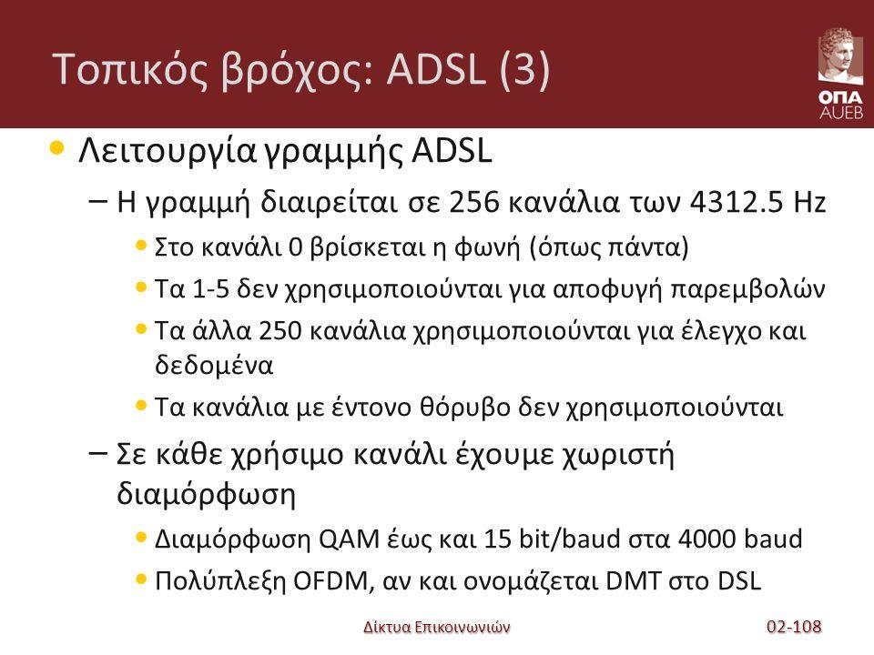 Δίκτυα Επικοινωνιών Τοπικός βρόχος: ADSL (3) Λειτουργία γραμμής ADSL – Η γραμμή διαιρείται σε 256 κανάλια των 4312.5 Hz Στο κανάλι 0 βρίσκεται η φωνή (όπως πάντα) Τα 1-5 δεν χρησιμοποιούνται για αποφυγή παρεμβολών Τα άλλα 250 κανάλια χρησιμοποιούνται για έλεγχο και δεδομένα Τα κανάλια με έντονο θόρυβο δεν χρησιμοποιούνται – Σε κάθε χρήσιμο κανάλι έχουμε χωριστή διαμόρφωση Διαμόρφωση QAM έως και 15 bit/baud στα 4000 baud Πολύπλεξη OFDM, αν και ονομάζεται DMT στο DSL 02-108