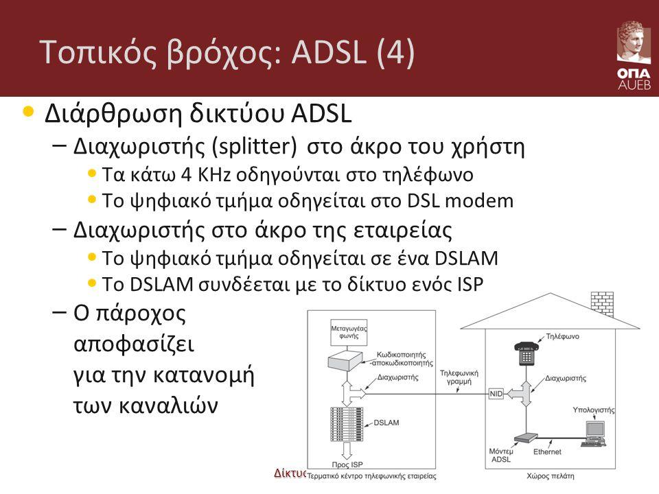 Δίκτυα Επικοινωνιών Τοπικός βρόχος: ADSL (4) Διάρθρωση δικτύου ADSL – Διαχωριστής (splitter) στο άκρο του χρήστη Τα κάτω 4 KHz οδηγούνται στο τηλέφωνο Το ψηφιακό τμήμα οδηγείται στο DSL modem – Διαχωριστής στο άκρο της εταιρείας Το ψηφιακό τμήμα οδηγείται σε ένα DSLAM Το DSLAM συνδέεται με το δίκτυο ενός ISP – Ο πάροχος αποφασίζει για την κατανομή των καναλιών 02-109