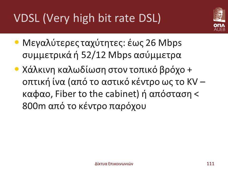 VDSL (Very high bit rate DSL) Μεγαλύτερες ταχύτητες: έως 26 Mbps συμμετρικά ή 52/12 Mbps ασύμμετρα Χάλκινη καλωδίωση στον τοπικό βρόχο + οπτική ίνα (από το αστικό κέντρο ως το KV – καφαο, Fiber to the cabinet) ή απόσταση < 800m από το κέντρο παρόχου Δίκτυα Επικοινωνιών 111