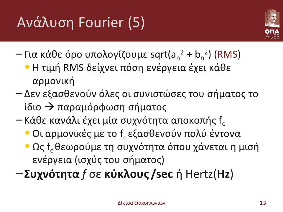 Ανάλυση Fourier (5) – Για κάθε όρο υπολογίζουμε sqrt(a n 2 + b n 2 ) (RMS) Η τιμή RMS δείχνει πόση ενέργεια έχει κάθε αρμονική – Δεν εξασθενούν όλες οι συνιστώσες του σήματος το ίδιο  παραμόρφωση σήματος – Κάθε κανάλι έχει μία συχνότητα αποκοπής f c Οι αρμονικές με το f c εξασθενούν πολύ έντονα Ως f c θεωρούμε τη συχνότητα όπου χάνεται η μισή ενέργεια (ισχύς του σήματος) – Συχνότητα f σε κύκλους /sec ή Hertz(Hz) Δίκτυα Επικοινωνιών 13