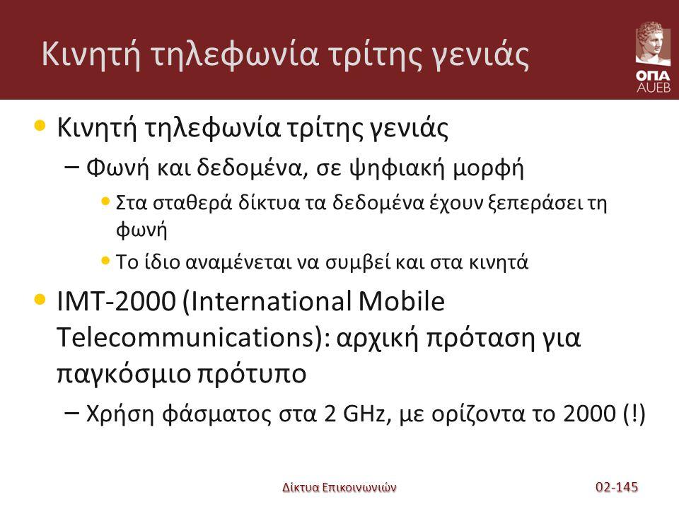 Δίκτυα Επικοινωνιών Κινητή τηλεφωνία τρίτης γενιάς – Φωνή και δεδομένα, σε ψηφιακή μορφή Στα σταθερά δίκτυα τα δεδομένα έχουν ξεπεράσει τη φωνή Το ίδιο αναμένεται να συμβεί και στα κινητά IMT-2000 (International Mobile Telecommunications): αρχική πρόταση για παγκόσμιο πρότυπο – Χρήση φάσματος στα 2 GHz, με ορίζοντα το 2000 (!) 02-145