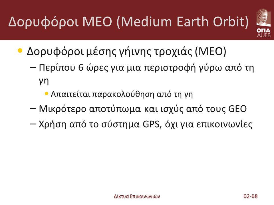 Δίκτυα Επικοινωνιών Δορυφόροι MEO (Medium Earth Orbit) Δορυφόροι μέσης γήινης τροχιάς (MEO) – Περίπου 6 ώρες για μια περιστροφή γύρω από τη γη Απαιτείται παρακολούθηση από τη γη – Μικρότερο αποτύπωμα και ισχύς από τους GEO – Χρήση από το σύστημα GPS, όχι για επικοινωνίες 02-68