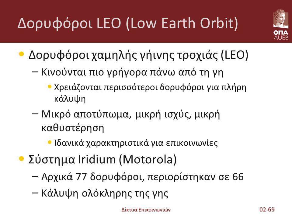 Δίκτυα Επικοινωνιών Δορυφόροι LEO (Low Earth Orbit) Δορυφόροι χαμηλής γήινης τροχιάς (LEO) – Κινούνται πιο γρήγορα πάνω από τη γη Χρειάζονται περισσότεροι δορυφόροι για πλήρη κάλυψη – Μικρό αποτύπωμα, μικρή ισχύς, μικρή καθυστέρηση Ιδανικά χαρακτηριστικά για επικοινωνίες Σύστημα Iridium (Motorola) – Αρχικά 77 δορυφόροι, περιορίστηκαν σε 66 – Κάλυψη ολόκληρης της γης 02-69