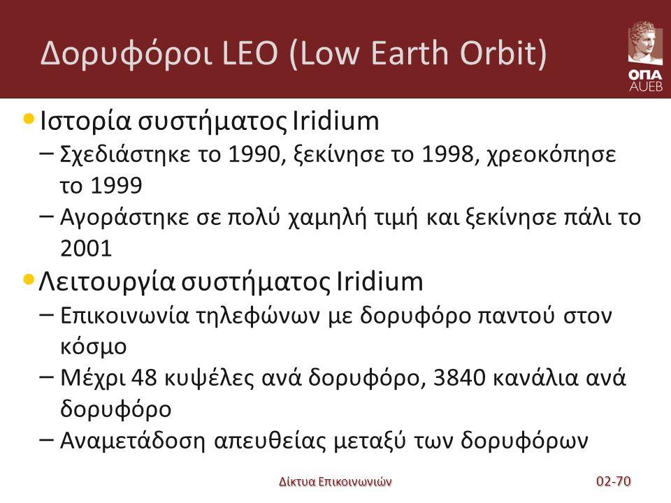 Δίκτυα Επικοινωνιών Δορυφόροι LEO (Low Earth Orbit) Ιστορία συστήματος Iridium – Σχεδιάστηκε το 1990, ξεκίνησε το 1998, χρεοκόπησε το 1999 – Αγοράστηκε σε πολύ χαμηλή τιμή και ξεκίνησε πάλι το 2001 Λειτουργία συστήματος Iridium – Επικοινωνία τηλεφώνων με δορυφόρο παντού στον κόσμο – Μέχρι 48 κυψέλες ανά δορυφόρο, 3840 κανάλια ανά δορυφόρο – Αναμετάδοση απευθείας μεταξύ των δορυφόρων 02-70