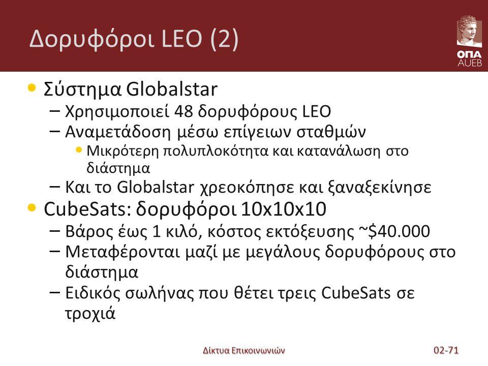 Δίκτυα Επικοινωνιών Δορυφόροι LEO (2) Σύστημα Globalstar – Χρησιμοποιεί 48 δορυφόρους LEO – Αναμετάδοση μέσω επίγειων σταθμών Μικρότερη πολυπλοκότητα και κατανάλωση στο διάστημα – Και το Globalstar χρεοκόπησε και ξαναξεκίνησε CubeSats: δορυφόροι 10x10x10 – Βάρος έως 1 κιλό, κόστος εκτόξευσης ~$40.000 – Μεταφέρονται μαζί με μεγάλους δορυφόρους στο διάστημα – Ειδικός σωλήνας που θέτει τρεις CubeSats σε τροχιά 02-71