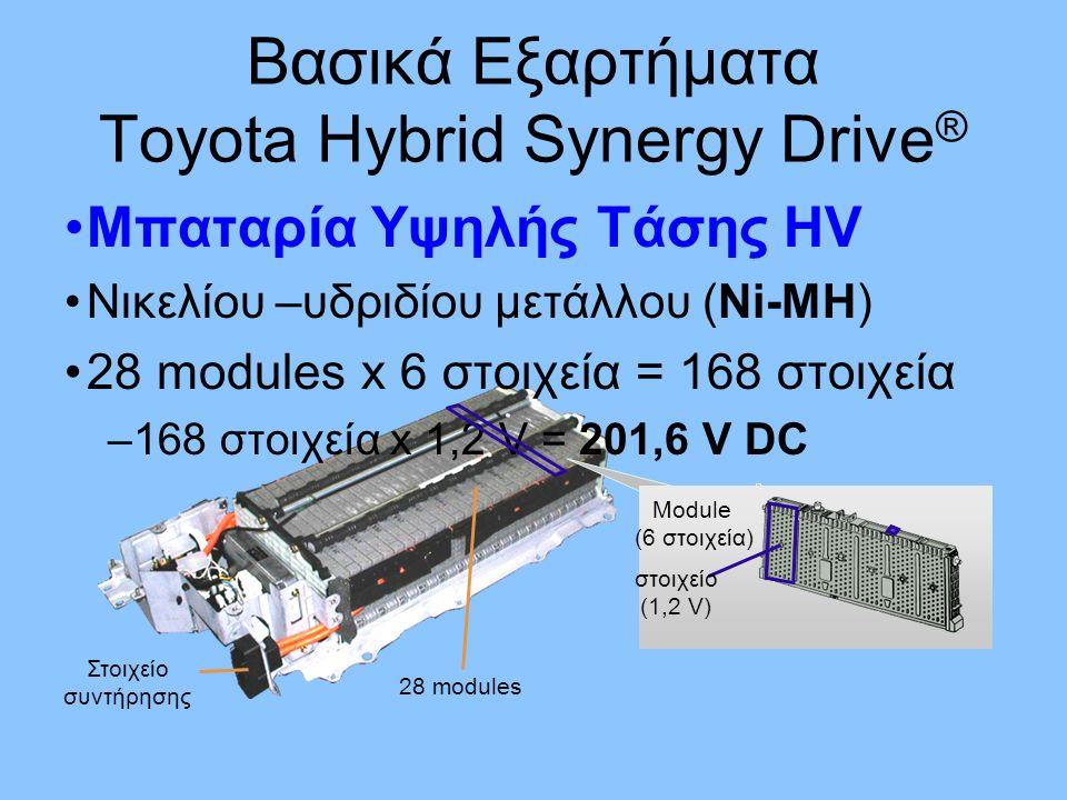 Μπαταρία Υψηλής Τάσης HV Νικελίου –υδριδίου μετάλλου (Ni-MH) 28 modules x 6 στοιχεία = 168 στοιχεία –168 στοιχεία x 1,2 V = 201,6 V DC Στοιχείο συντήρησης 28 modules Module (6 στοιχεία) στοιχείο (1,2 V) Βασικά Εξαρτήματα Toyota Hybrid Synergy Drive ®