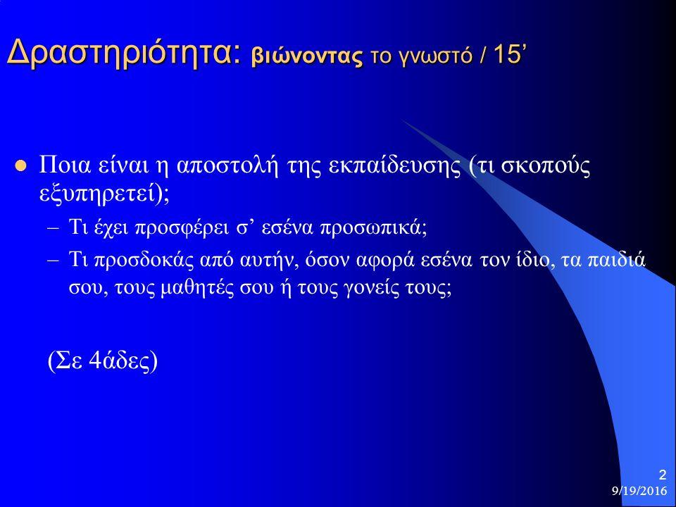 Δραστηριότητα: βιώνοντας το γνωστό / 15' Ποια είναι η αποστολή της εκπαίδευσης (τι σκοπούς εξυπηρετεί); –Τι έχει προσφέρει σ' εσένα προσωπικά; –Τι προσδοκάς από αυτήν, όσον αφορά εσένα τον ίδιο, τα παιδιά σου, τους μαθητές σου ή τους γονείς τους; (Σε 4άδες) 9/19/2016 2