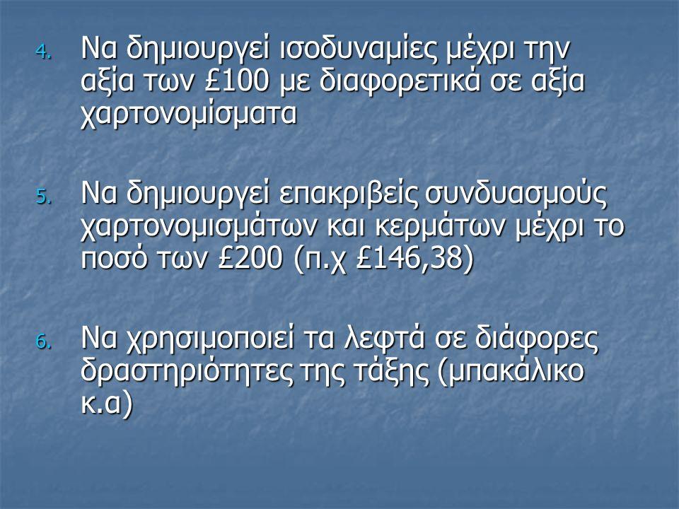 4.Να δημιουργεί ισοδυναμίες μέχρι την αξία των £100 με διαφορετικά σε αξία χαρτονομίσματα 5.