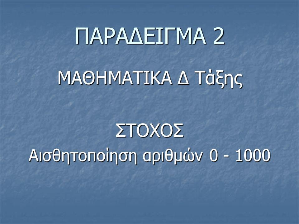 ΠΑΡΑΔΕΙΓΜΑ 2 ΜΑΘΗΜΑΤΙΚΑ Δ Τάξης ΣΤΟΧΟΣ Αισθητοποίηση αριθμών 0 - 1000