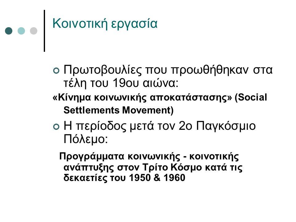 Κοινοτική εργασία Πρωτοβουλίες που προωθήθηκαν στα τέλη του 19ου αιώνα: «Κίνημα κοινωνικής αποκατάστασης» (Social Settlements Movement) Η περίοδος μετά τον 2ο Παγκόσμιο Πόλεμο: Προγράμματα κοινωνικής - κοινοτικής ανάπτυξης στον Τρίτο Κόσμο κατά τις δεκαετίες του 1950 & 1960