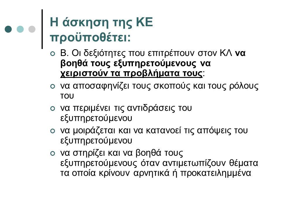 Η άσκηση της ΚΕ προϋποθέτει: Β. Οι δεξιότητες που επιτρέπουν στον ΚΛ να βοηθά τους εξυπηρετούμενους να χειριστούν τα προβλήματα τους: να αποσαφηνίζει