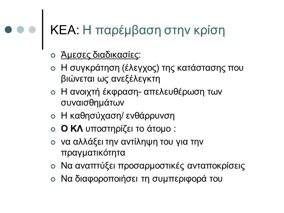 ΚΕΑ: Η παρέμβαση στην κρίση Άμεσες διαδικασίες: Η συγκράτηση (έλεγχος) της κατάστασης που βιώνεται ως ανεξέλεγκτη Η ανοιχτή έκφραση- απελευθέρωση των συναισθημάτων Η καθησύχαση/ ενθάρρυνση Ο ΚΛ υποστηρίζει το άτομο : να αλλάξει την αντίληψη του για την πραγματικότητα Να αναπτύξει προσαρμοστικές ανταποκρίσεις Να διαφοροποιήσει τη συμπεριφορά του