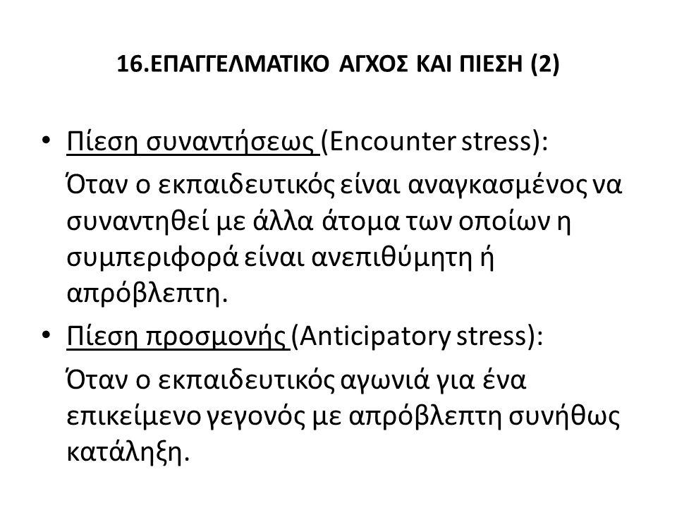 16.ΕΠΑΓΓΕΛΜΑΤΙΚΟ ΑΓΧΟΣ ΚΑΙ ΠΙΕΣΗ (2) Πίεση συναντήσεως (Encounter stress): Όταν ο εκπαιδευτικός είναι αναγκασμένος να συναντηθεί με άλλα άτομα των οποίων η συμπεριφορά είναι ανεπιθύμητη ή απρόβλεπτη.