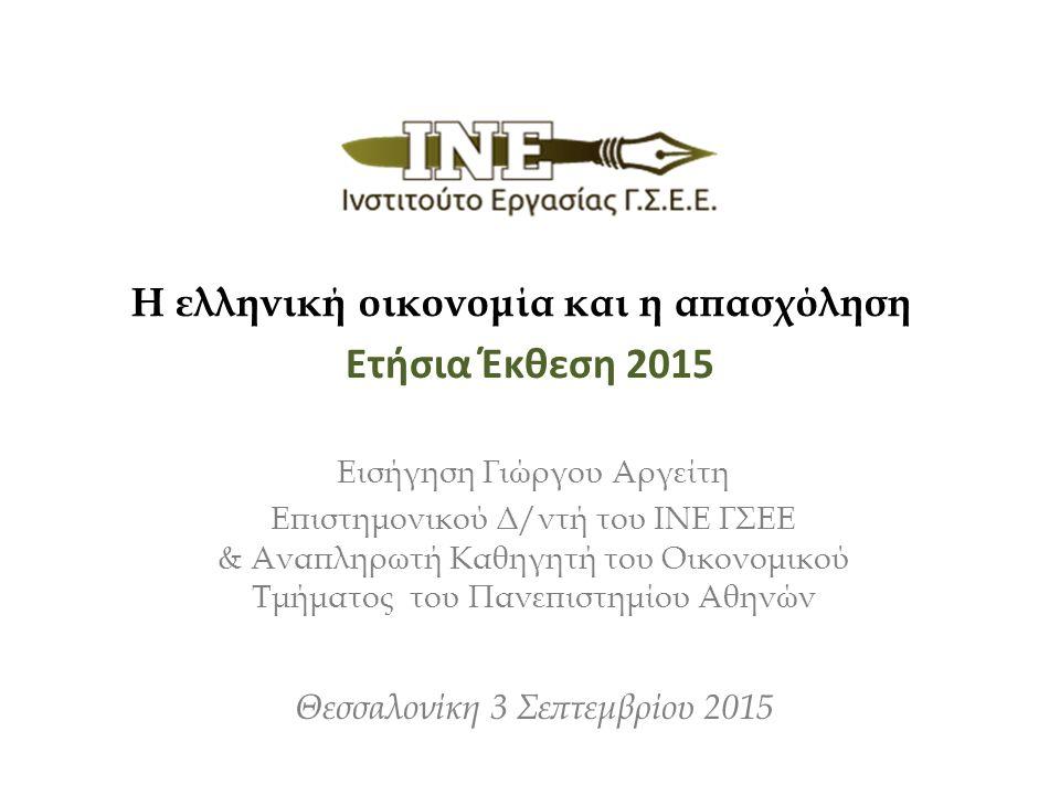 Ετήσια Έκθεση 2015 Εισήγηση Γιώργου Αργείτη Επιστημονικού Δ/ντή του ΙΝΕ ΓΣΕΕ & Αναπληρωτή Καθηγητή του Οικονομικού Τμήματος του Πανεπιστημίου Αθηνών Θεσσαλονίκη 3 Σεπτεμβρίου 2015 Η ελληνική οικονομία και η απασχόληση