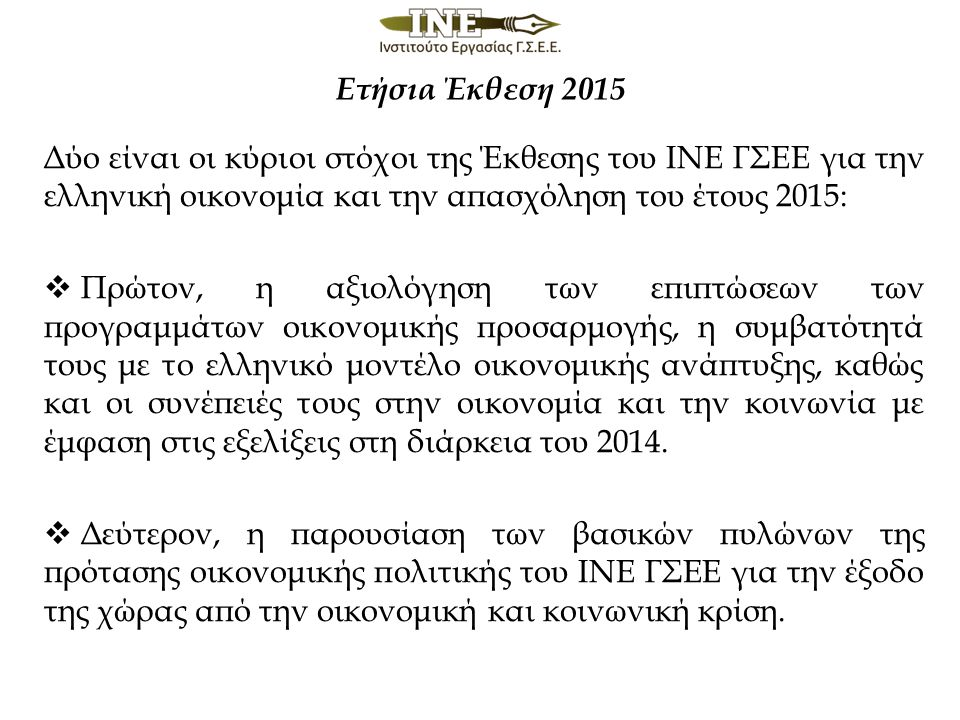 Δύο είναι οι κύριοι στόχοι της Έκθεσης του ΙΝΕ ΓΣΕΕ για την ελληνική οικονομία και την απασχόληση του έτους 2015:  Πρώτον, η αξιολόγηση των επιπτώσεων των προγραμμάτων οικονομικής προσαρμογής, η συμβατότητά τους με το ελληνικό μοντέλο οικονομικής ανάπτυξης, καθώς και οι συνέπειές τους στην οικονομία και την κοινωνία με έμφαση στις εξελίξεις στη διάρκεια του 2014.