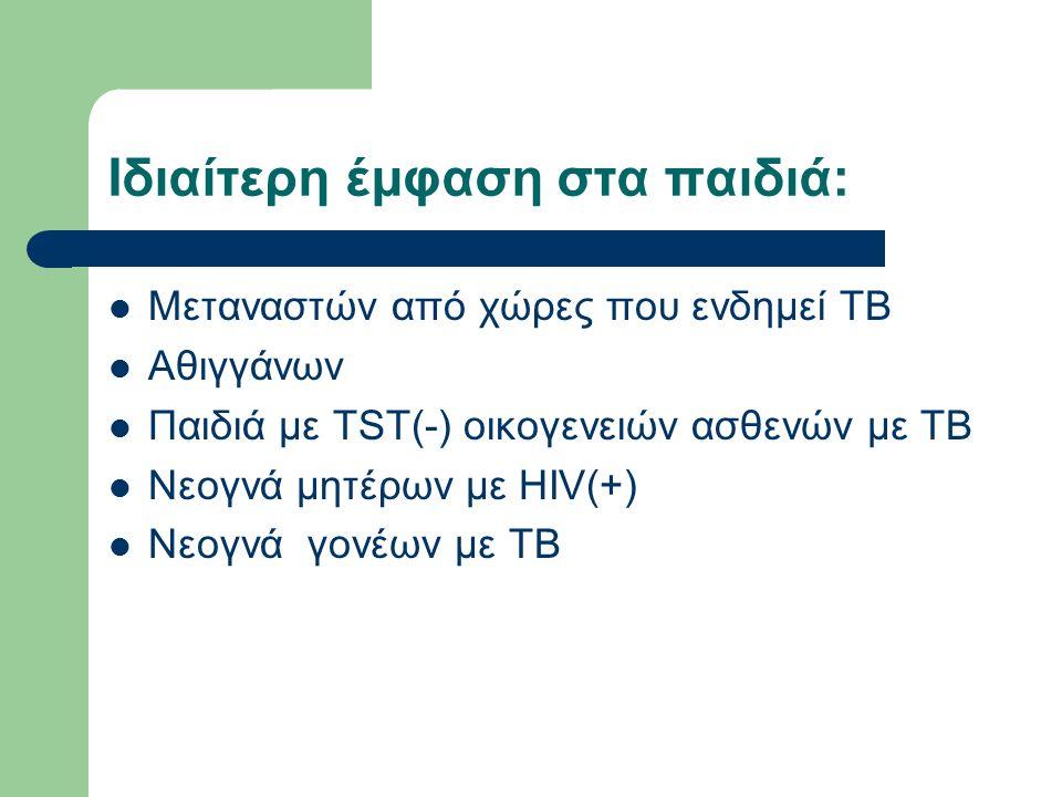 Iδιαίτερη έμφαση στα παιδιά: Μεταναστών από χώρες που ενδημεί ΤΒ Αθιγγάνων Παιδιά με TST(-) οικογενειών ασθενών με ΤΒ Νεογνά μητέρων με HIV(+) Νεογνά γονέων με ΤΒ