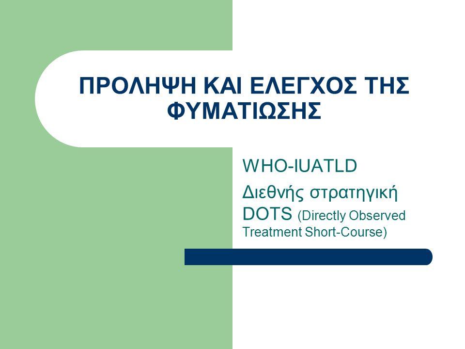 WHΟ-IUATLD Διεθνής στρατηγική DOTS (Directly Observed Treatment Short-Course) ΠΡΟΛΗΨΗ ΚΑΙ ΕΛΕΓΧΟΣ ΤΗΣ ΦΥΜΑΤΙΩΣΗΣ