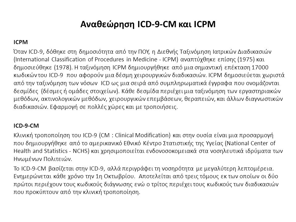 ICPM Όταν ICD-9, δόθηκε στη δημοσιότητα από την ΠΟΥ, η Διεθνής Ταξινόμηση Ιατρικών Διαδικασιών (International Classification of Procedures in Medicine - ICPM) αναπτύχθηκε επίσης (1975) και δημοσιεύθηκε (1978).