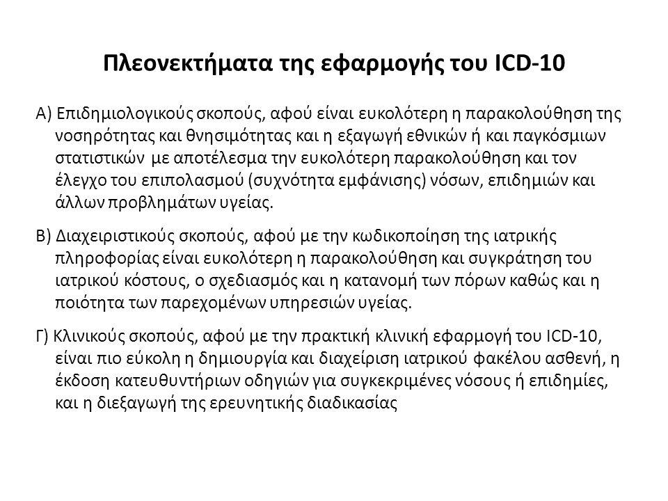 Πλεονεκτήματα της εφαρμογής του ICD-10 Α) Επιδημιολογικούς σκοπούς, αφού είναι ευκολότερη η παρακολούθηση της νοσηρότητας και θνησιμότητας και η εξαγωγή εθνικών ή και παγκόσμιων στατιστικών με αποτέλεσμα την ευκολότερη παρακολούθηση και τον έλεγχο του επιπολασμού (συχνότητα εμφάνισης) νόσων, επιδημιών και άλλων προβλημάτων υγείας.