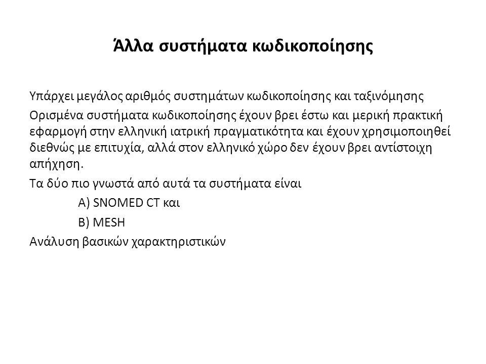 Άλλα συστήματα κωδικοποίησης Υπάρχει μεγάλος αριθμός συστημάτων κωδικοποίησης και ταξινόμησης Ορισμένα συστήματα κωδικοποίησης έχουν βρει έστω και μερική πρακτική εφαρμογή στην ελληνική ιατρική πραγματικότητα και έχουν χρησιμοποιηθεί διεθνώς με επιτυχία, αλλά στον ελληνικό χώρο δεν έχουν βρει αντίστοιχη απήχηση.