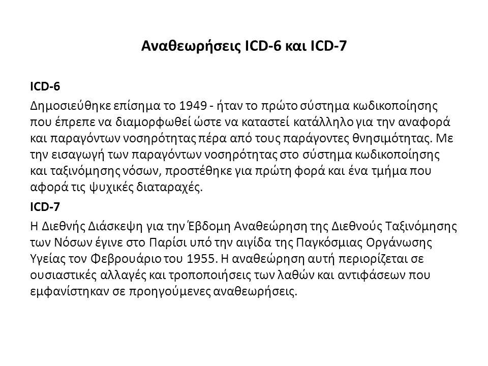Αναθεωρήσεις ICD-6 και ICD-7 ICD-6 Δημοσιεύθηκε επίσημα το 1949 - ήταν το πρώτο σύστημα κωδικοποίησης που έπρεπε να διαμορφωθεί ώστε να καταστεί κατάλληλο για την αναφορά και παραγόντων νοσηρότητας πέρα από τους παράγοντες θνησιμότητας.