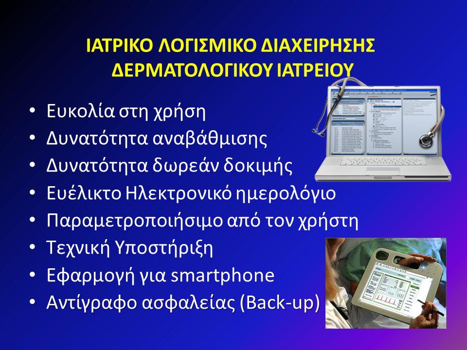 ΙΑΤΡΙΚΟ ΛΟΓΙΣΜΙΚΟ ΔΙΑΧΕΙΡΗΣΗΣ ΔΕΡΜΑΤΟΛΟΓΙΚΟΥ ΙΑΤΡΕΙΟΥ Ευκολία στη χρήση Δυνατότητα αναβάθμισης Δυνατότητα δωρεάν δοκιμής Ευέλικτο Ηλεκτρονικό ημερολόγιο Παραμετροποιήσιμο από τον χρήστη Τεχνική Υποστήριξη Εφαρμογή για smartphone Αντίγραφο ασφαλείας (Back-up) Αντίγραφο ασφαλείας (Back-up)
