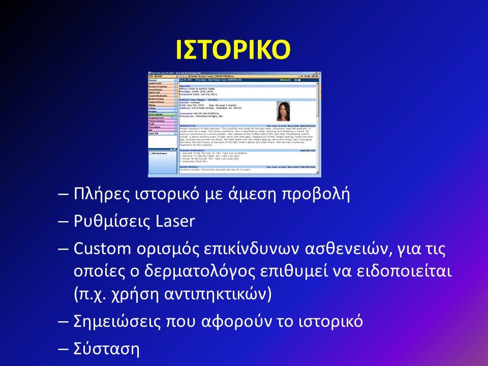 ΙΣΤΟΡΙΚΟ – Πλήρες ιστορικό με άμεση προβολή – Ρυθμίσεις Laser – Custom ορισμός επικίνδυνων ασθενειών, για τις οποίες ο δερματολόγος επιθυμεί να ειδοποιείται (π.χ.