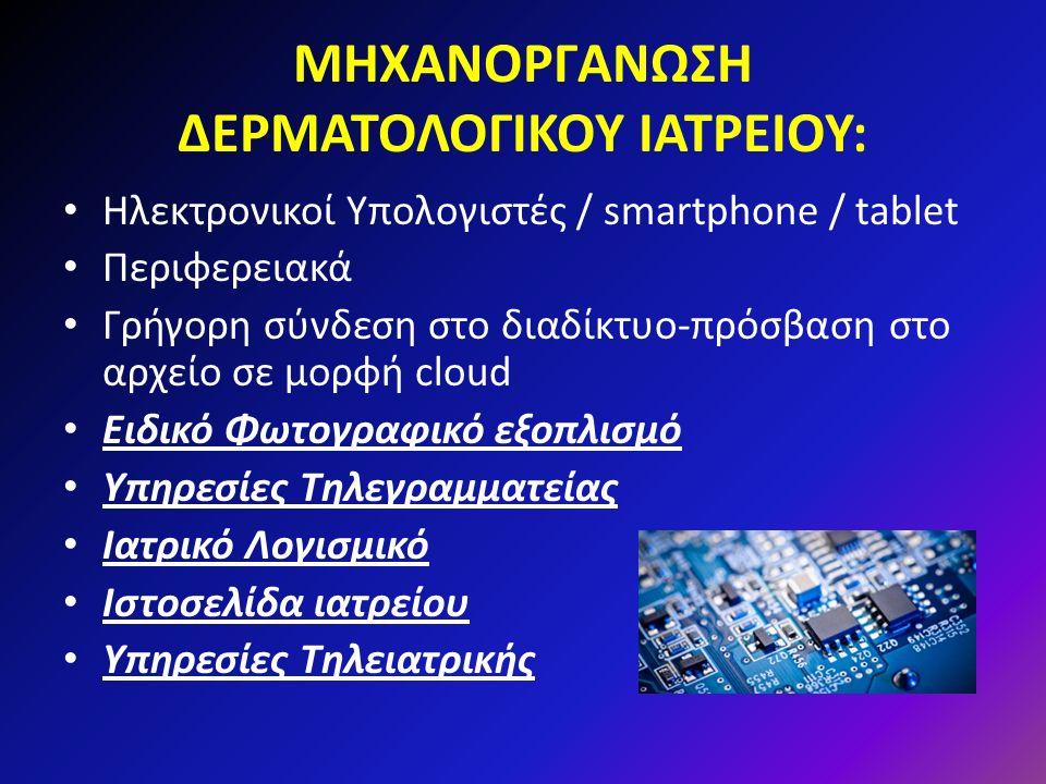 ΜΗΧΑΝΟΡΓΑΝΩΣΗ ΔΕΡΜΑΤΟΛΟΓΙΚΟΥ ΙΑΤΡΕΙΟΥ: Ηλεκτρονικοί Υπολογιστές / smartphone / tablet Περιφερειακά Γρήγορη σύνδεση στο διαδίκτυο-πρόσβαση στο αρχείο σε μορφή cloud Ειδικό Φωτογραφικό εξοπλισμό Υπηρεσίες Τηλεγραμματείας Ιατρικό Λογισμικό Ιστοσελίδα ιατρείου Υπηρεσίες Τηλειατρικής