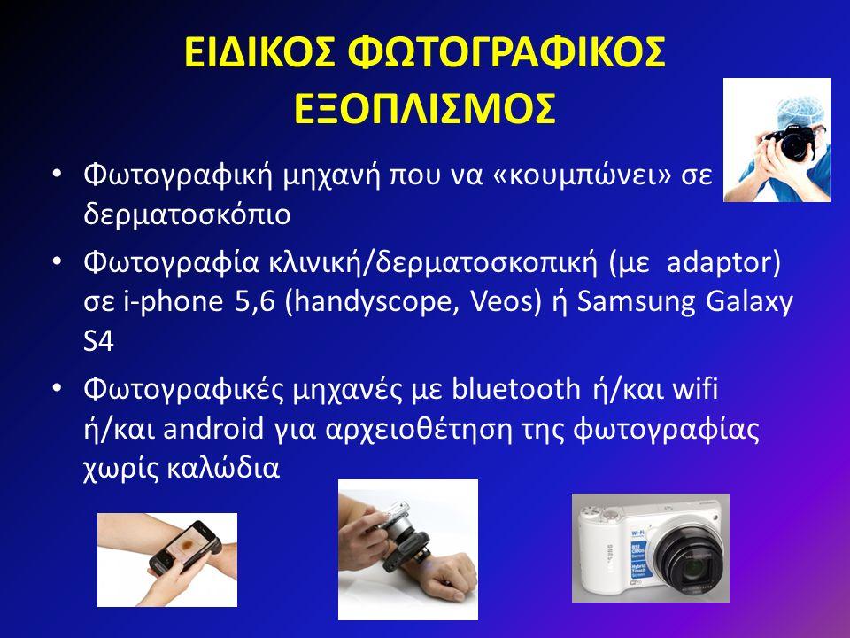 ΕΙΔΙΚΟΣ ΦΩΤΟΓΡΑΦΙΚΟΣ ΕΞΟΠΛΙΣΜΟΣ Φωτογραφική μηχανή που να «κουμπώνει» σε δερματοσκόπιο Φωτογραφία κλινική/δερματοσκοπική (με adaptor) σε i-phone 5,6 (handyscope, Veos) ή Samsung Galaxy S4 Φωτογραφικές μηχανές με bluetooth ή/και wifi ή/και android για αρχειοθέτηση της φωτογραφίας χωρίς καλώδια