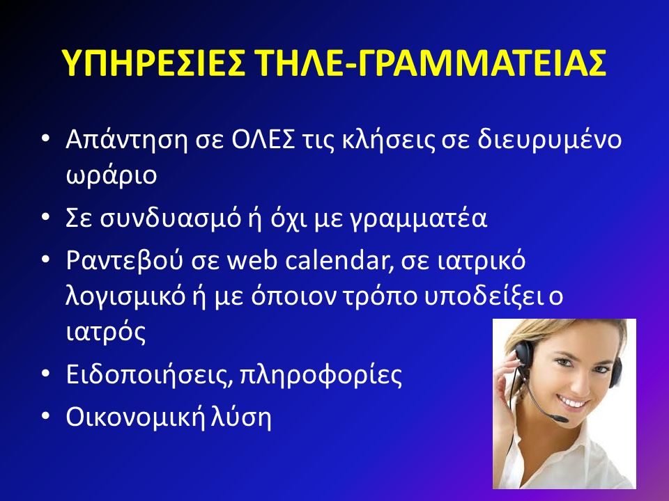ΥΠΗΡΕΣΙΕΣ ΤΗΛΕ-ΓΡΑΜΜΑΤΕΙΑΣ Απάντηση σε ΟΛΕΣ τις κλήσεις σε διευρυμένο ωράριο Σε συνδυασμό ή όχι με γραμματέα Ραντεβού σε web calendar, σε ιατρικό λογισμικό ή με όποιον τρόπο υποδείξει ο ιατρός Ειδοποιήσεις, πληροφορίες Οικονομική λύση