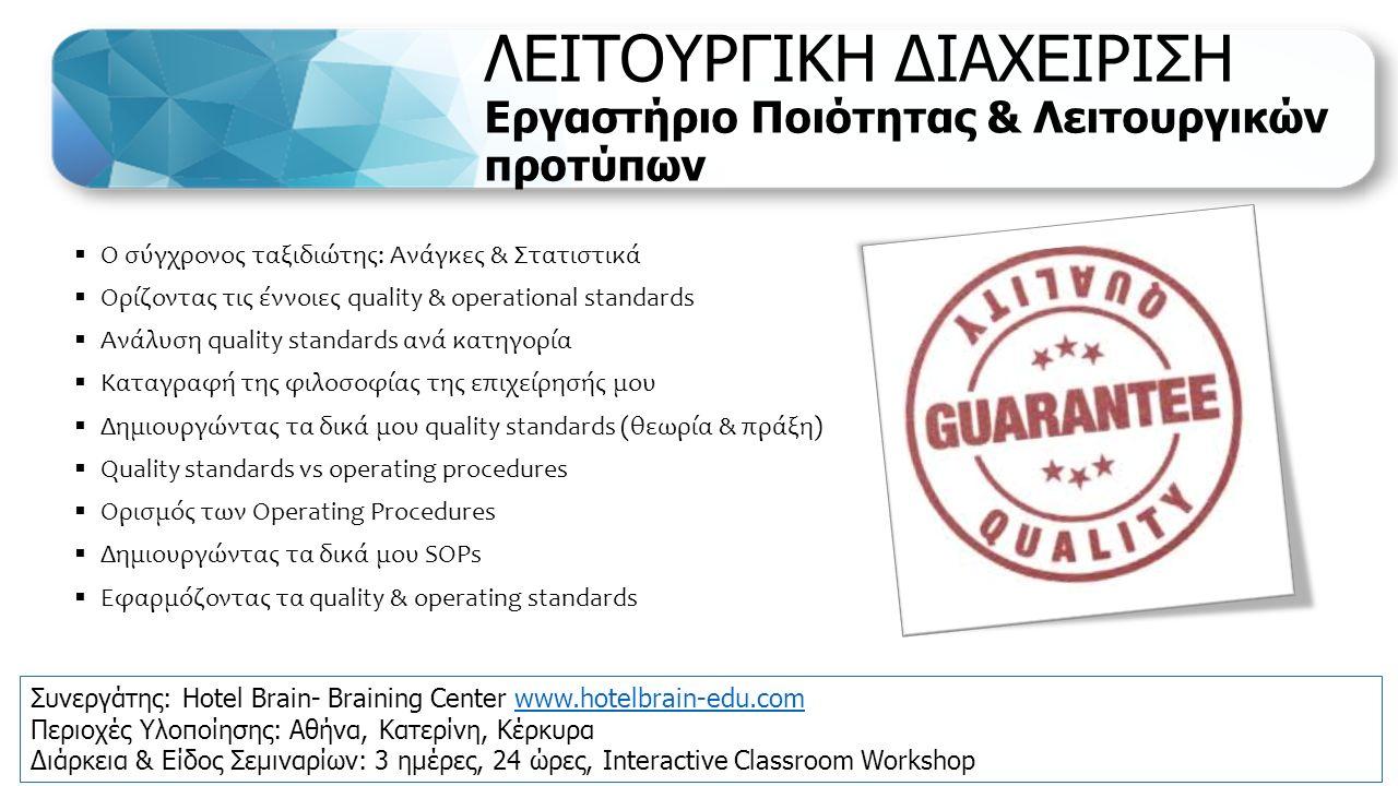 ΛΕΙΤΟΥΡΓΙΚΗ ΔΙΑΧΕΙΡΙΣΗ Εργαστήριο Ποιότητας & Λειτουργικών προτύπων  Ο σύγχρονος ταξιδιώτης: Ανάγκες & Στατιστικά  Ορίζοντας τις έννοιες quality & operational standards  Ανάλυση quality standards ανά κατηγορία  Καταγραφή της φιλοσοφίας της επιχείρησής μου  Δημιουργώντας τα δικά μου quality standards (θεωρία & πράξη)  Quality standards vs operating procedures  Ορισμός των Operating Procedures  Δημιουργώντας τα δικά μου SOPs  Εφαρμόζοντας τα quality & operating standards Συνεργάτης: Hotel Brain- Braining Center www.hotelbrain-edu.comwww.hotelbrain-edu.com Περιοχές Υλοποίησης: Αθήνα, Κατερίνη, Κέρκυρα Διάρκεια & Είδος Σεμιναρίων: 3 ημέρες, 24 ώρες, Interactive Classroom Workshop