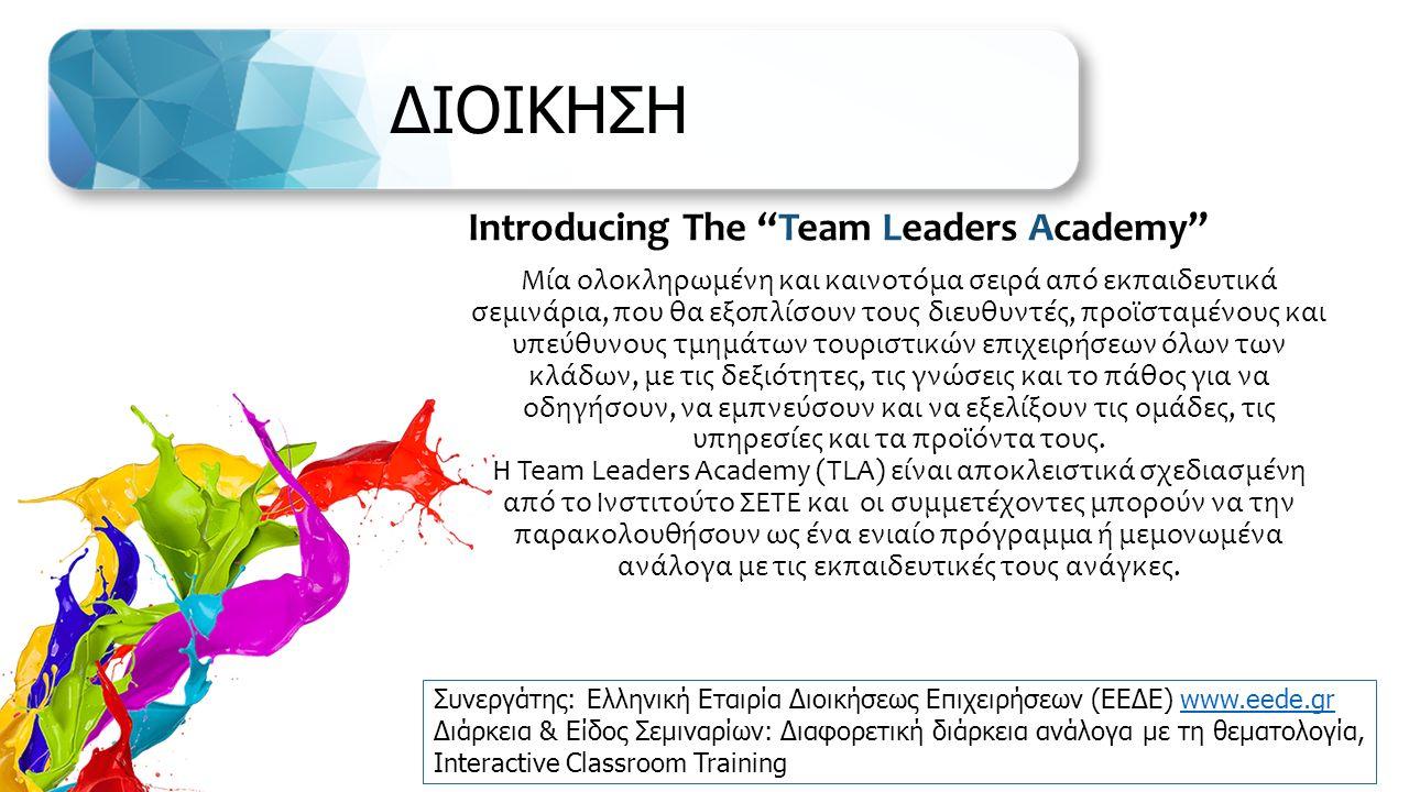 ΔΙΟΙΚΗΣΗ Introducing The Team Leaders Academy Μία ολοκληρωμένη και καινοτόμα σειρά από εκπαιδευτικά σεμινάρια, που θα εξοπλίσουν τους διευθυντές, προϊσταμένους και υπεύθυνους τμημάτων τουριστικών επιχειρήσεων όλων των κλάδων, με τις δεξιότητες, τις γνώσεις και το πάθος για να οδηγήσουν, να εμπνεύσουν και να εξελίξουν τις ομάδες, τις υπηρεσίες και τα προϊόντα τους.