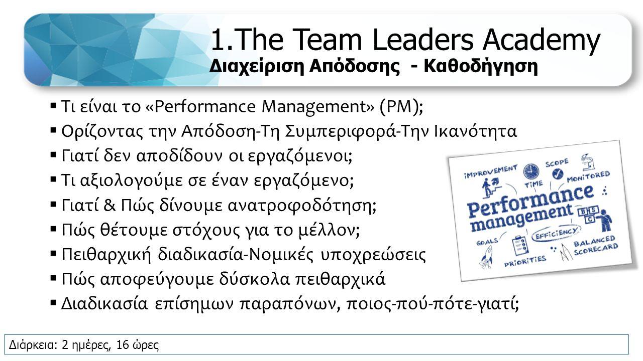 1.The Team Leaders Academy Διαχείριση Απόδοσης - Καθοδήγηση  Τι είναι το «Performance Management» (PM);  Ορίζοντας την Απόδοση-Τη Συμπεριφορά-Την Ικανότητα  Γιατί δεν αποδίδουν οι εργαζόμενοι;  Τι αξιολογούμε σε έναν εργαζόμενο;  Γιατί & Πώς δίνουμε ανατροφοδότηση;  Πώς θέτουμε στόχους για το μέλλον;  Πειθαρχική διαδικασία-Νομικές υποχρεώσεις  Πώς αποφεύγουμε δύσκολα πειθαρχικά  Διαδικασία επίσημων παραπόνων, ποιος-πού-πότε-γιατί; Διάρκεια: 2 ημέρες, 16 ώρες