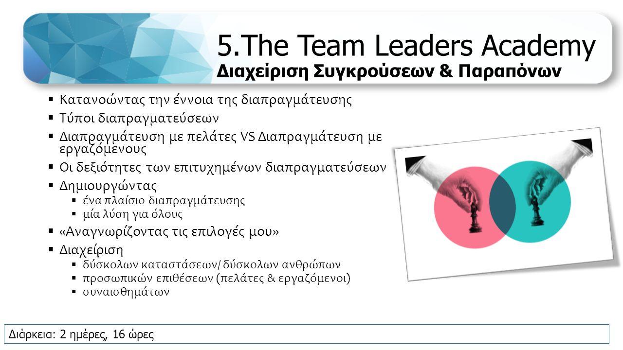 5.The Team Leaders Academy Διαχείριση Συγκρούσεων & Παραπόνων  Κατανοώντας την έννοια της διαπραγμάτευσης  Τύποι διαπραγματεύσεων  Διαπραγμάτευση με πελάτες VS Διαπραγμάτευση με εργαζόμενους  Οι δεξιότητες των επιτυχημένων διαπραγματεύσεων  Δημιουργώντας  ένα πλαίσιο διαπραγμάτευσης  μία λύση για όλους  «Αναγνωρίζοντας τις επιλογές μου»  Διαχείριση  δύσκολων καταστάσεων/ δύσκολων ανθρώπων  προσωπικών επιθέσεων (πελάτες & εργαζόμενοι)  συναισθημάτων Διάρκεια: 2 ημέρες, 16 ώρες