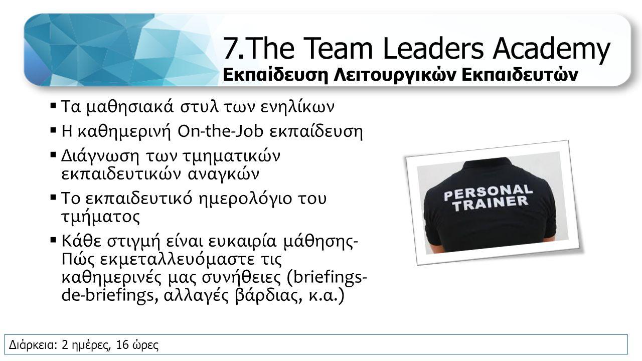 7.The Team Leaders Academy Εκπαίδευση Λειτουργικών Εκπαιδευτών  Τα μαθησιακά στυλ των ενηλίκων  Η καθημερινή On-the-Job εκπαίδευση  Διάγνωση των τμηματικών εκπαιδευτικών αναγκών  Το εκπαιδευτικό ημερολόγιο του τμήματος  Κάθε στιγμή είναι ευκαιρία μάθησης- Πώς εκμεταλλευόμαστε τις καθημερινές μας συνήθειες (briefings- de-briefings, αλλαγές βάρδιας, κ.α.) Διάρκεια: 2 ημέρες, 16 ώρες
