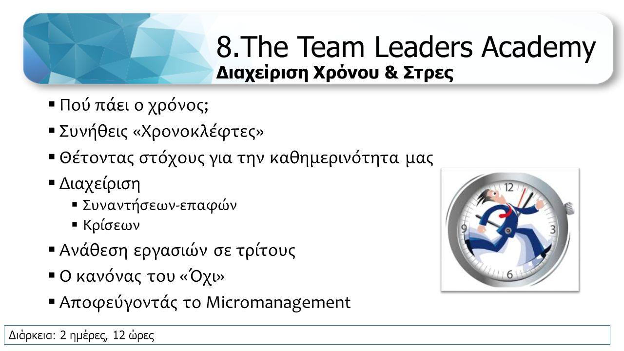 8.The Team Leaders Academy Διαχείριση Χρόνου & Στρες  Πού πάει ο χρόνος;  Συνήθεις «Χρονοκλέφτες»  Θέτοντας στόχους για την καθημερινότητα μας  Διαχείριση  Συναντήσεων-επαφών  Κρίσεων  Ανάθεση εργασιών σε τρίτους  Ο κανόνας του «Όχι»  Αποφεύγοντάς το Micromanagement Διάρκεια: 2 ημέρες, 12 ώρες