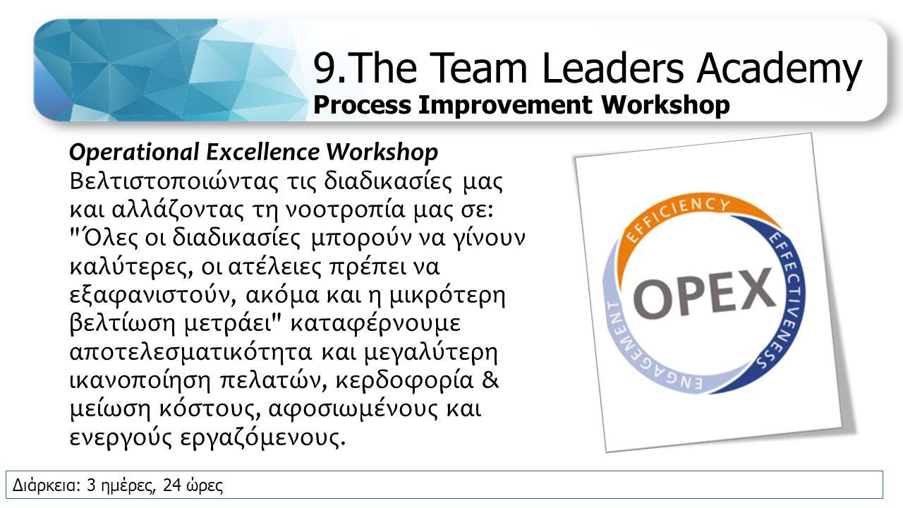 9.The Team Leaders Academy Process Improvement Workshop Operational Excellence Workshop Βελτιστοποιώντας τις διαδικασίες μας και αλλάζοντας τη νοοτροπία μας σε: Όλες οι διαδικασίες μπορούν να γίνουν καλύτερες, οι ατέλειες πρέπει να εξαφανιστούν, ακόμα και η μικρότερη βελτίωση μετράει καταφέρνουμε αποτελεσματικότητα και μεγαλύτερη ικανοποίηση πελατών, κερδοφορία & μείωση κόστους, αφοσιωμένους και ενεργούς εργαζόμενους.