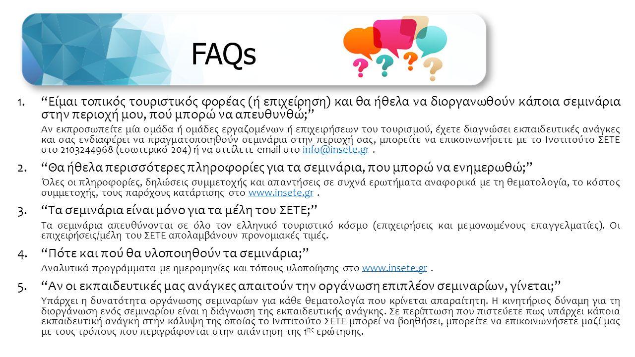 FAQs 1. Είμαι τοπικός τουριστικός φορέας (ή επιχείρηση) και θα ήθελα να διοργανωθούν κάποια σεμινάρια στην περιοχή μου, πού μπορώ να απευθυνθώ; Αν εκπροσωπείτε μία ομάδα ή ομάδες εργαζομένων ή επιχειρήσεων του τουρισμού, έχετε διαγνώσει εκπαιδευτικές ανάγκες και σας ενδιαφέρει να πραγματοποιηθούν σεμινάρια στην περιοχή σας, μπορείτε να επικοινωνήσετε με το Ινστιτούτο ΣΕΤΕ στο 2103244968 (εσωτερικό 204) ή να στείλετε email στο info@insete.gr.info@insete.gr 2. Θα ήθελα περισσότερες πληροφορίες για τα σεμινάρια, που μπορώ να ενημερωθώ; Όλες οι πληροφορίες, δηλώσεις συμμετοχής και απαντήσεις σε συχνά ερωτήματα αναφορικά με τη θεματολογία, το κόστος συμμετοχής, τους παρόχους κατάρτισης στο www.insete.gr.www.insete.gr 3. Τα σεμινάρια είναι μόνο για τα μέλη του ΣΕΤΕ; Τα σεμινάρια απευθύνονται σε όλο τον ελληνικό τουριστικό κόσμο (επιχειρήσεις και μεμονωμένους επαγγελματίες).