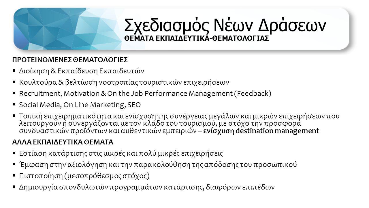 Σχεδιασμός Νέων Δράσεων ΘΕΜΑΤΑ ΕΚΠΑΙΔΕΥΤΙΚΑ-ΘΕΜΑΤΟΛΟΓΙΑΣ ΠΡΟΤΕΙΝΟΜΕΝΕΣ ΘΕΜΑΤΟΛΟΓΙΕΣ  Διοίκηση & Εκπαίδευση Εκπαιδευτών  Κουλτούρα & βελτίωση νοοτροπίας τουριστικών επιχειρήσεων  Recruitment, Motivation & On the Job Performance Management (Feedback)  Social Media, On Line Marketing, SEO  Τοπική επιχειρηματικότητα και ενίσχυση της συνέργειας μεγάλων και μικρών επιχειρήσεων που λειτουργούν ή συνεργάζονται με τον κλάδο του τουρισμού, με στόχο την προσφορά συνδυαστικών προϊόντων και αυθεντικών εμπειριών – ενίσχυση destination management ΑΛΛΑ ΕΚΠΑΙΔΕΥΤΙΚΑ ΘΕΜΑΤΑ  Εστίαση κατάρτισης στις μικρές και πολύ μικρές επιχειρήσεις  Έμφαση στην αξιολόγηση και την παρακολούθηση της απόδοσης του προσωπικού  Πιστοποίηση (μεσοπρόθεσμος στόχος)  Δημιουργία σπονδυλωτών προγραμμάτων κατάρτισης, διαφόρων επιπέδων