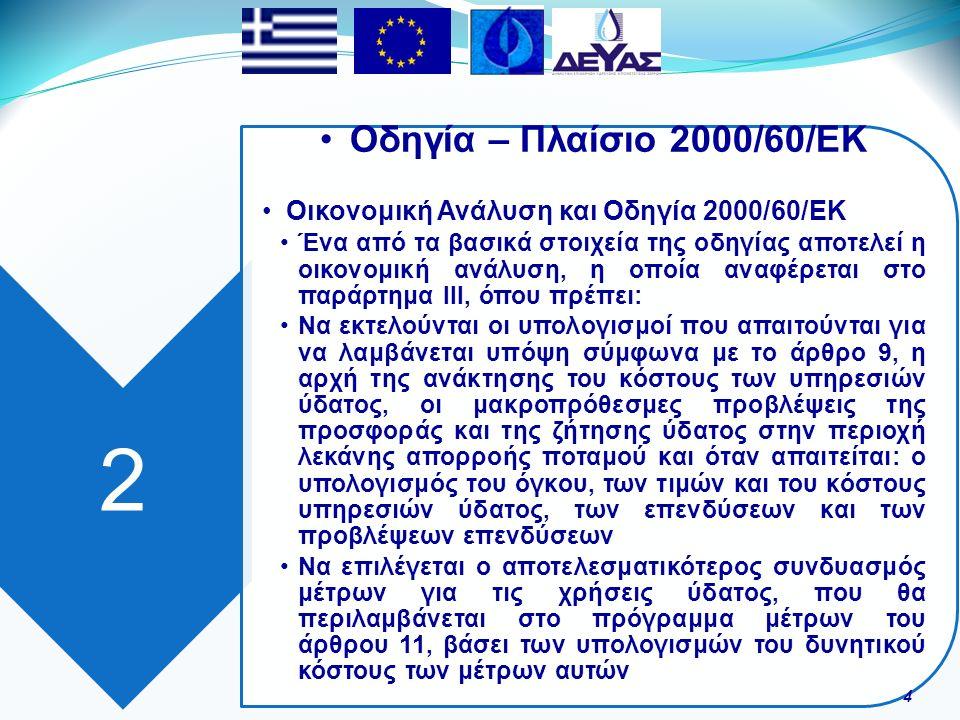 2 Οδηγία – Πλαίσιο 2000/60/ΕΚ Οικονομική Ανάλυση και Οδηγία 2000/60/ΕΚ Ένα από τα βασικά στοιχεία της οδηγίας αποτελεί η οικονομική ανάλυση, η οποία αναφέρεται στο παράρτημα ΙΙΙ, όπου πρέπει: Να εκτελούνται οι υπολογισμοί που απαιτούνται για να λαμβάνεται υπόψη σύμφωνα με το άρθρο 9, η αρχή της ανάκτησης του κόστους των υπηρεσιών ύδατος, οι μακροπρόθεσμες προβλέψεις της προσφοράς και της ζήτησης ύδατος στην περιοχή λεκάνης απορροής ποταμού και όταν απαιτείται: ο υπολογισμός του όγκου, των τιμών και του κόστους υπηρεσιών ύδατος, των επενδύσεων και των προβλέψεων επενδύσεων Να επιλέγεται ο αποτελεσματικότερος συνδυασμός μέτρων για τις χρήσεις ύδατος, που θα περιλαμβάνεται στο πρόγραμμα μέτρων του άρθρου 11, βάσει των υπολογισμών του δυνητικού κόστους των μέτρων αυτών 4