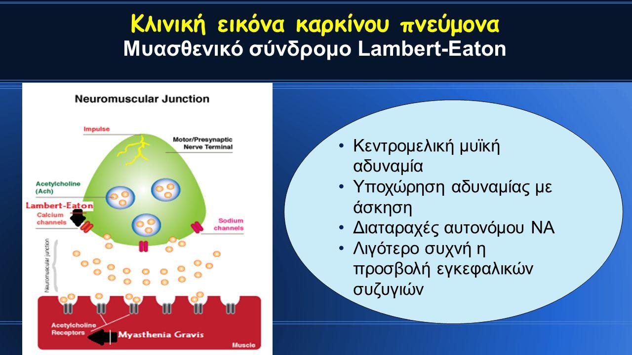 Κλινική εικόνα καρκίνου πνεύμονα Μυασθενικό σύνδρομο Lambert-Eaton Κεντρομελική μυϊκή αδυναμία Υποχώρηση αδυναμίας με άσκηση Διαταραχές αυτονόμου ΝΑ Λιγότερο συχνή η προσβολή εγκεφαλικών συζυγιών
