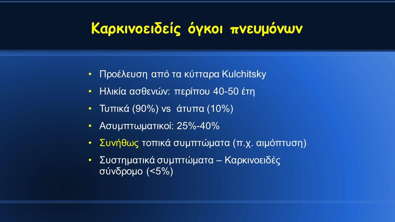 Καρκινοειδείς όγκοι πνευμόνων Προέλευση από τα κύτταρα Kulchitsky Ηλικία ασθενών: περίπου 40-50 έτη Τυπικά (90%) vs άτυπα (10%) Ασυμπτωματικοί: 25%-40% Συνήθως τοπικά συμπτώματα (π.χ.