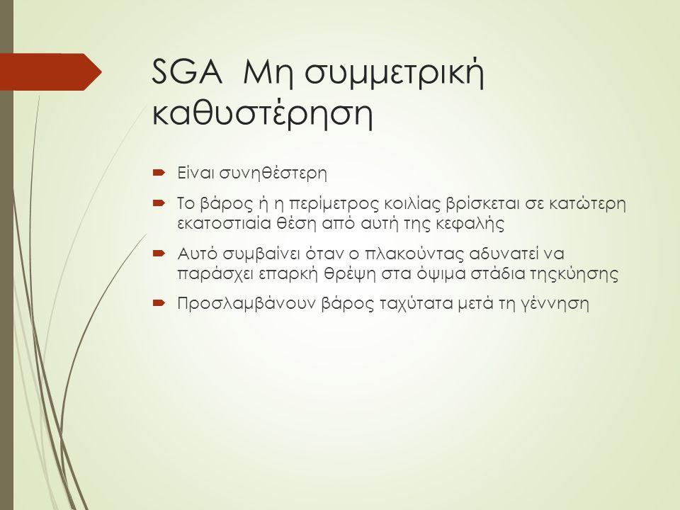 SGA Mη συμμετρική καθυστέρηση  Είναι συνηθέστερη  Το βάρος ή η περίμετρος κοιλίας βρίσκεται σε κατώτερη εκατοστιαία θέση από αυτή της κεφαλής  Αυτό συμβαίνει όταν ο πλακούντας αδυνατεί να παράσχει επαρκή θρέψη στα όψιμα στάδια τηςκύησης  Προσλαμβάνουν βάρος ταχύτατα μετά τη γέννηση