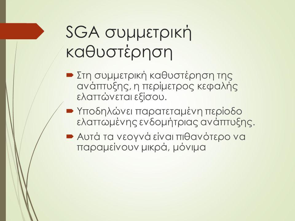 SGA συμμετρική καθυστέρηση  Στη συμμετρική καθυστέρηση της ανάπτυξης, η περίμετρος κεφαλής ελαττώνεται εξίσου.
