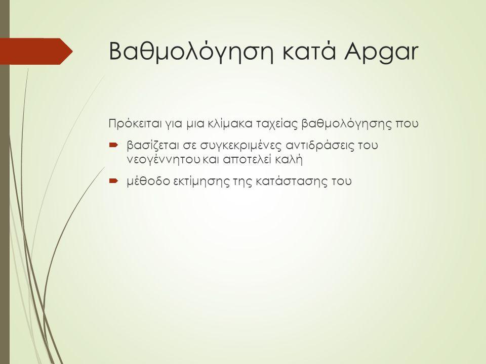 Βαθμολόγηση κατά Apgar Πρόκειται για μια κλίμακα ταχείας βαθμολόγησης που  βασίζεται σε συγκεκριμένες αντιδράσεις του νεογέννητου και αποτελεί καλή  μέθοδο εκτίμησης της κατάστασης του
