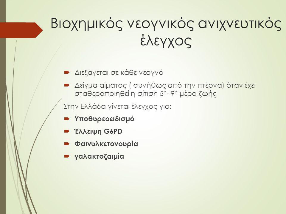 Βιοχημικός νεογνικός ανιχνευτικός έλεγχος  Διεξάγεται σε κάθε νεογνό  Δείγμα αίματος ( συνήθως από την πτέρνα) όταν έχει σταθεροποιηθεί η σίτιση 5 η - 9 η μέρα ζωής Στην Ελλάδα γίνεται έλεγχος για:  Υποθυρεοειδισμό  Έλλειψη G6PD  Φαινυλκετονουρία  γαλακτοζαιμία