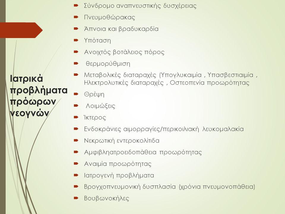 Ιατρικά προβλήματα πρόωρων νεογνών  Σύνδρομο αναπνευστικής δυσχέρειας  Πνευμοθώρακας  Άπνοια και βραδυκαρδία  Υπόταση  Ανοιχτός βοτάλειος πόρος  θερμορύθμιση  Μεταβολικές διαταραχές (Υπογλυκαιμία, Υπασβεστιαιμία, Ηλεκτρολυτικές διαταραχές, Οστεοπενία προωρότητας  Θρέψη  Λοιμώξεις  Ίκτερος  Ενδοκράνιες αιμορραγίες/περικοιλιακή λευκομαλακία  Νεκρωτική εντεροκολίτιδα  Αμφιβληατροειδοπάθεια προωρότητας  Αναιμία προωρότητας  Ιατρογενή προβλήματα  Βρογχοπνευμονική δυσπλασία (χρόνια πνευμονοπάθεια)  Βουβωνοκήλες