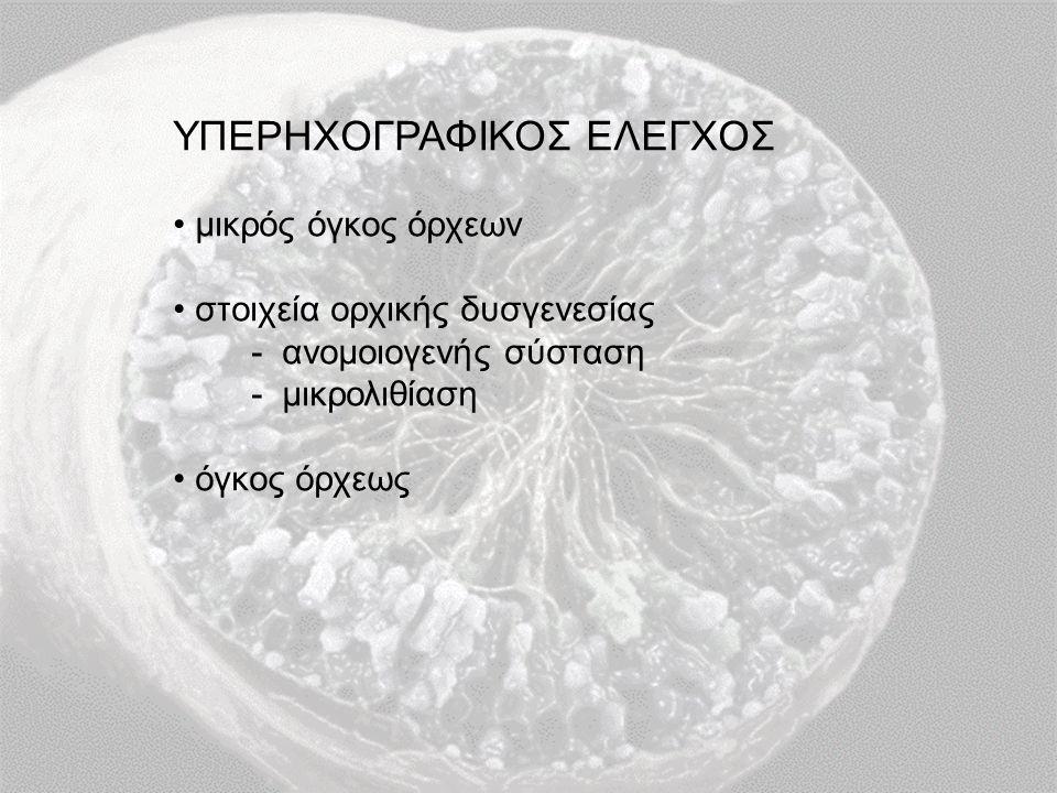 ΥΠΕΡΗΧΟΓΡΑΦΙΚΟΣ ΕΛΕΓΧΟΣ μικρός όγκος όρχεων στοιχεία ορχικής δυσγενεσίας - ανομοιογενής σύσταση - μικρολιθίαση όγκος όρχεως