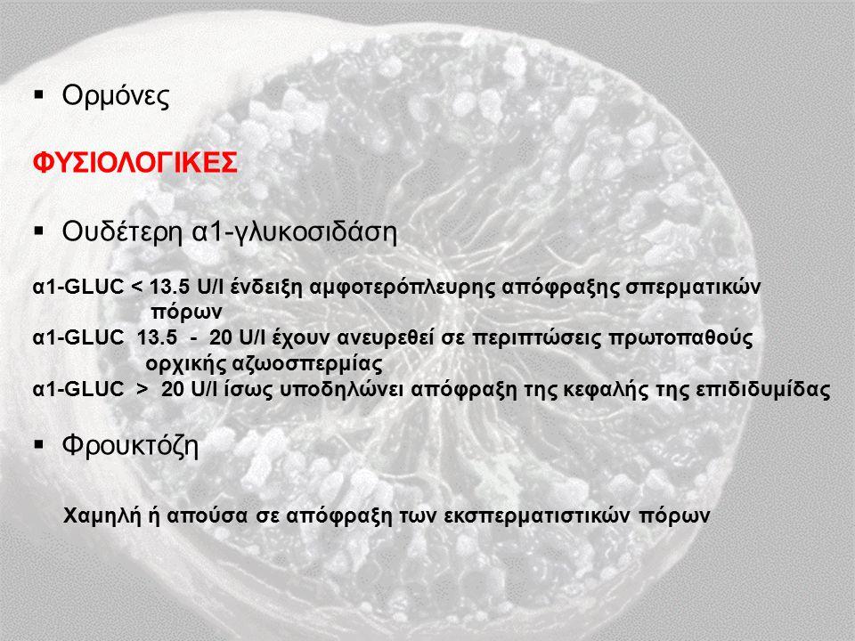  Ορμόνες ΦΥΣΙΟΛΟΓΙΚΕΣ  Ουδέτερη α1-γλυκοσιδάση α1-GLUC < 13.5 U/l ένδειξη αμφοτερόπλευρης απόφραξης σπερματικών πόρων α1-GLUC 13.5 - 20 U/l έχουν ανευρεθεί σε περιπτώσεις πρωτοπαθούς ορχικής αζωοσπερμίας α1-GLUC > 20 U/l ίσως υποδηλώνει απόφραξη της κεφαλής της επιδιδυμίδας  Φρουκτόζη Χαμηλή ή απούσα σε απόφραξη των εκσπερματιστικών πόρων